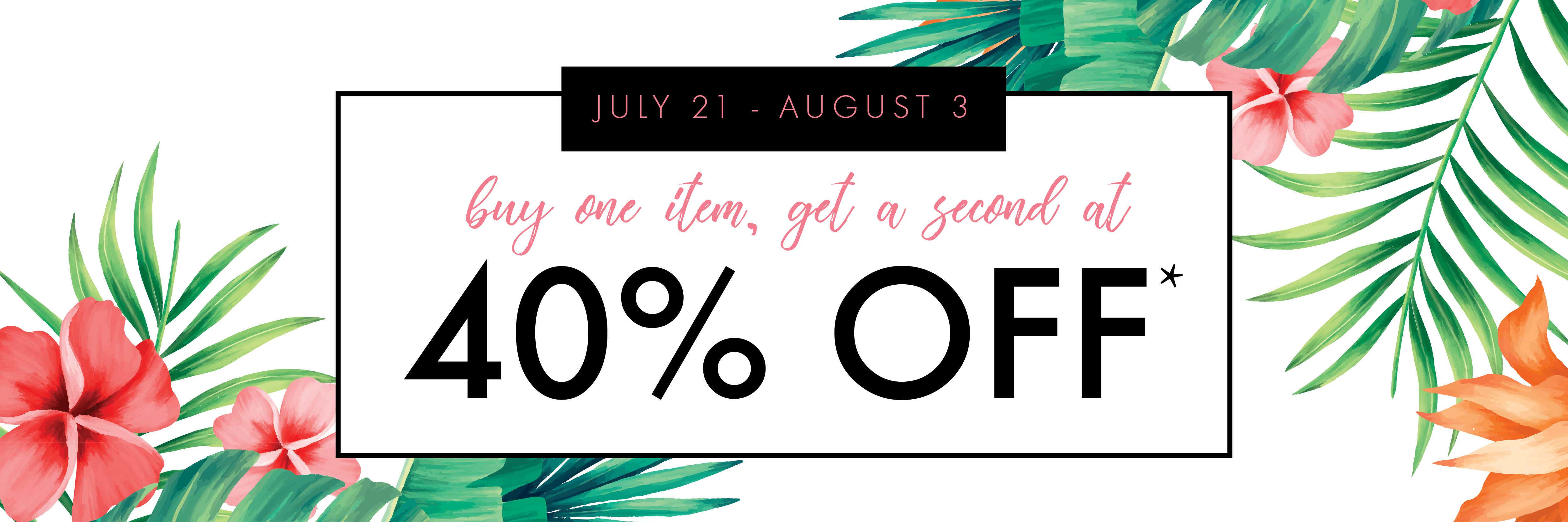 40% OFF selected items.  July 21st to August 3rd, 2019